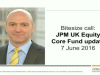 Bitesize update: JPM UK Equity Core Fund