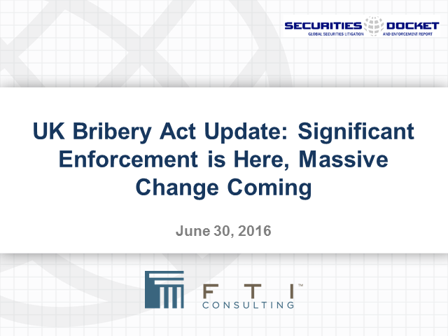 UK Bribery Act Update: Significant Enforcement is Here, Massive Change Coming