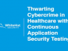 Thwarting Cybercrime in Healthcare with Continuous AppSec Testing