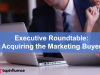 Executive Roundtable: Acquiring the Marketing Buyer