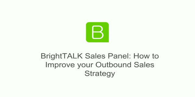 BrightTALK Sales Panel: How to Improve your Outbound Sales Strategy