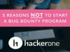 Five Reasons NOT to Run a Bug Bounty Program