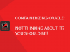 Containerizing Oracle: Not thinking about it yet? You should be!