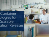 Using Container Technologies for Agile, Scalable Application Releases