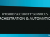 Hybrid Security Services Orchestration & Automation