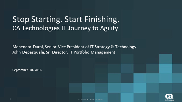Stop Starting. Start Finishing. CA Technologies IT Journey to Agile