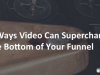 8 Ways Video Can Supercharge the Bottom of Your Funnel