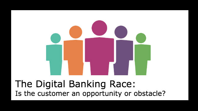 The Digital Banking Race: Is the customer an opportunity or obstacle?