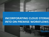 Incorporating Cloud Storage Into On Premise Workflows