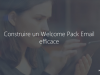 Construire un Welcome Pack Email efficace