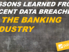 Lessons Learned from Recent Data Breaches in the Banking Industry