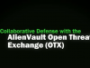Collaborative Defense with AlienVault Open Threat Exchange (OTX)