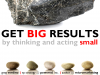 Get Big Results by Thinking and Acting Small