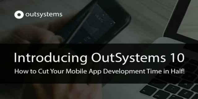 Introducing OutSystems 10: How to Cut Your Mobile App Development Time in Half!
