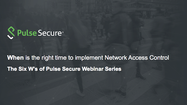 The Six W's Webinar: When is the right time to implement Network Access Control?
