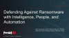 Defending Against Ransomware with Intelligence, People, and Automation