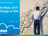 The Role of IT: Change or Die