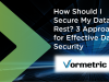 How Should I Secure My Data-At-Rest? 3 Approaches for Effective Data Security.