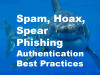 Spam, Hoax, Spear Phishing - Authentication Best Practices
