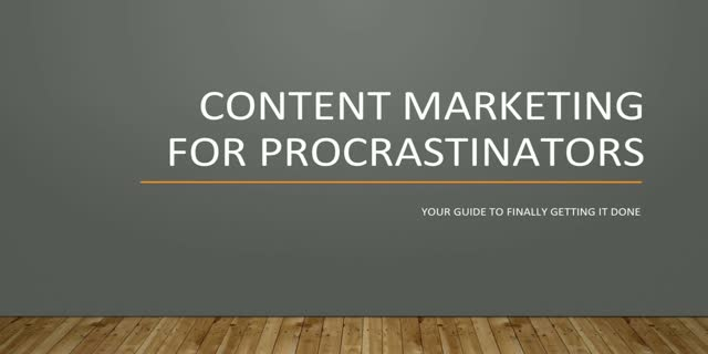 Content Marketing for Procrastinators – Your Guide to Finally Getting it Done