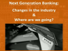 Next Generation Banking: Changes in the industry & where are we going