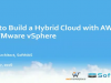 How to Build a Hybrid Cloud with AWS and VMware vSphere