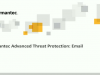 Introducing the Latest Release of Symantec Advanced Threat Protection: Email