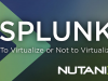 Splunk: To Virtualize or Not to Virtualize