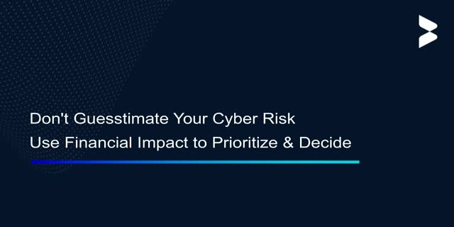 Don't 'Guesstimate' Your Cyber Risk, Use Financial Impact to Prioritize & Decide