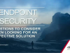 7 Questions To Consider When Looking For An Effective Endpoint Security Solution
