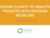 Bringing Clarity to Analytics Projects with Decision Modeling: A Case Study