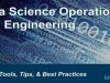 Data Science Operations and Engineering: Roles, Tools, Tips, & Best Practices