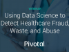 Using Data Science to Detect Healthcare Fraud, Waste, and Abuse