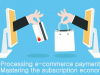 Processing e-commerce payments: Mastering the subscription economy