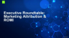 Executive Roundtable: Marketing Attribution & ROMI