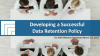 Developing a Successful Data Retention Policy