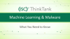 Machine Learning and Malware: What You Need to Know