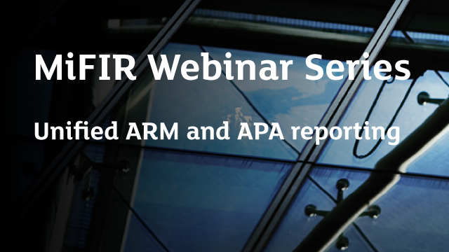 MiFIR Webinar Series - Unified ARM and APA reporting