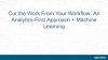 Cut the Work From Your Workflow: An Analytics-First Approach + Machine Learning