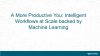 A More Productive You: Intelligent Workflows at Scale backed by Machine Learning