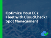 Optimize Your EC2 Fleet with CloudCheckr Spot Management