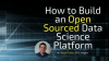 How to Build an Open Sourced Data Science Platform