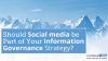 Should Social Media Be Part of Your Information Governance Strategy?