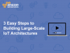 3 Easy Steps to Building Large-Scale IoT Architectures