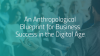 An Anthropological Blueprint for Business Success in the Digital Age