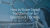 How to Shape Digital Transformation for Operational Efficiency