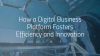 How a Digital Business Platform Fosters Efficiency and Innovation.