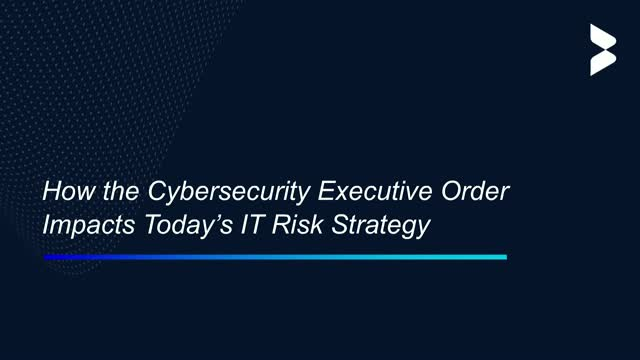 How the Cybersecurity Executive Order Impacts Today's IT Risk Strategy