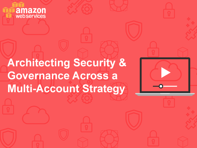 Architecting Security and Governance Across a Multi-Account Strategy