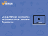Using Artificial Intelligence to Enhance Your Customer Experience